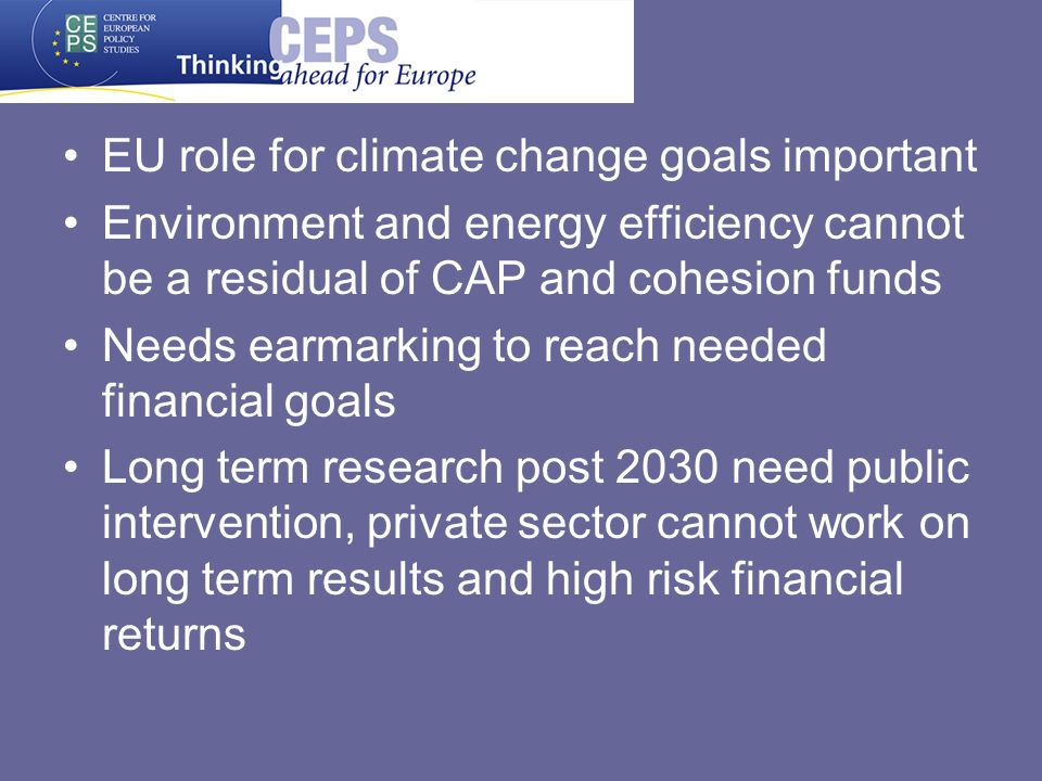EU role for climate change goals important Environment and energy efficiency cannot be a residual of CAP and cohesion funds Needs earmarking to reach needed financial goals Long term research post 2030 need public intervention, private sector cannot work on long term results and high risk financial returns