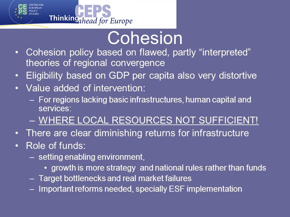 Cohesion policy based on flawed, partly interpreted theories of regional convergence Eligibility based on GDP per capita also very distortive Value added of intervention: –For regions lacking basic infrastructures, human capital and services: –WHERE LOCAL RESOURCES NOT SUFFICIENT.