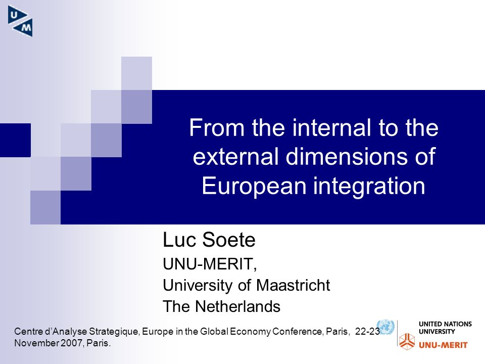 From the internal to the external dimensions of European integration Luc Soete UNU-MERIT, University of Maastricht The Netherlands Centre dAnalyse Strategique, Europe in the Global Economy Conference, Paris, 22-23 November 2007, Paris.