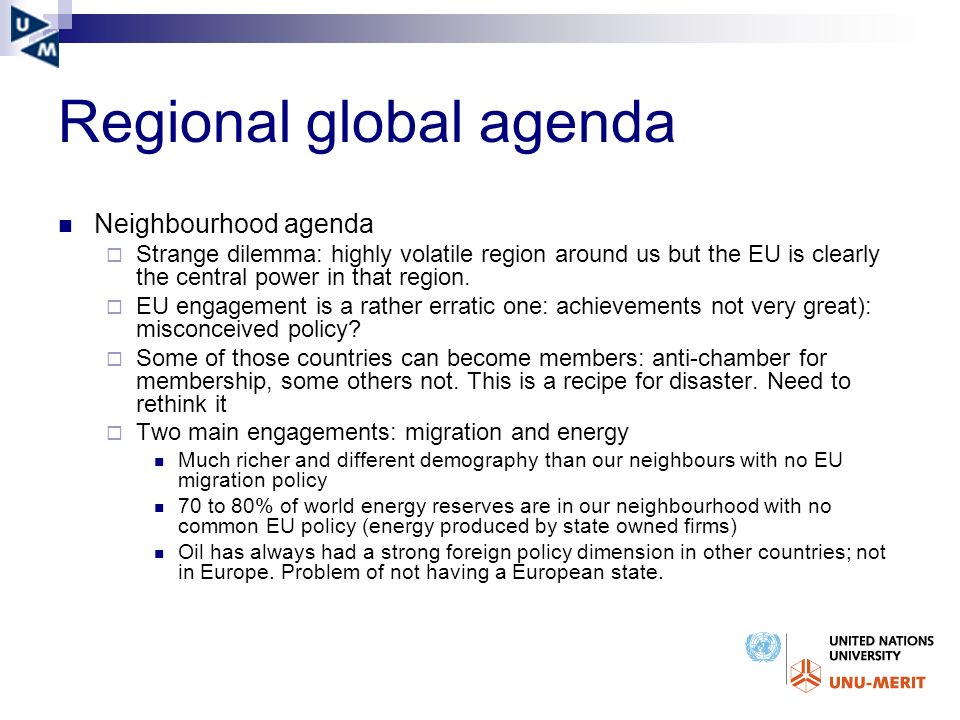 Regional global agenda Neighbourhood agenda Strange dilemma: highly volatile region around us but the EU is clearly the central power in that region.