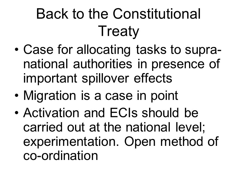 Back to the Constitutional Treaty Case for allocating tasks to supra- national authorities in presence of important spillover effects Migration is a case in point Activation and ECIs should be carried out at the national level; experimentation.