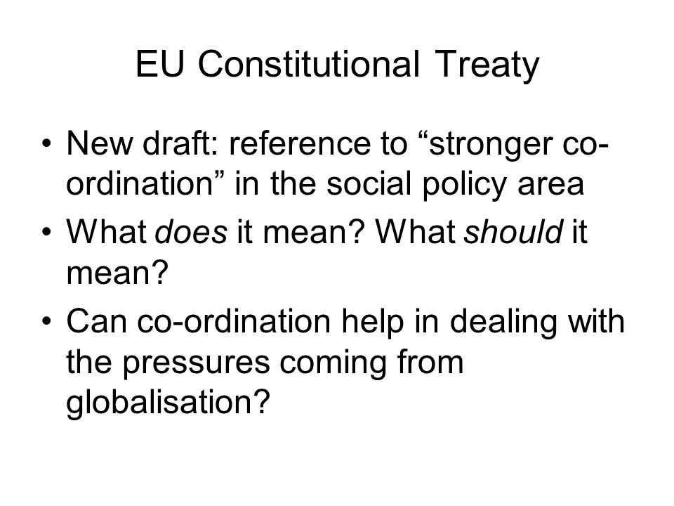EU Constitutional Treaty New draft: reference to stronger co- ordination in the social policy area What does it mean.