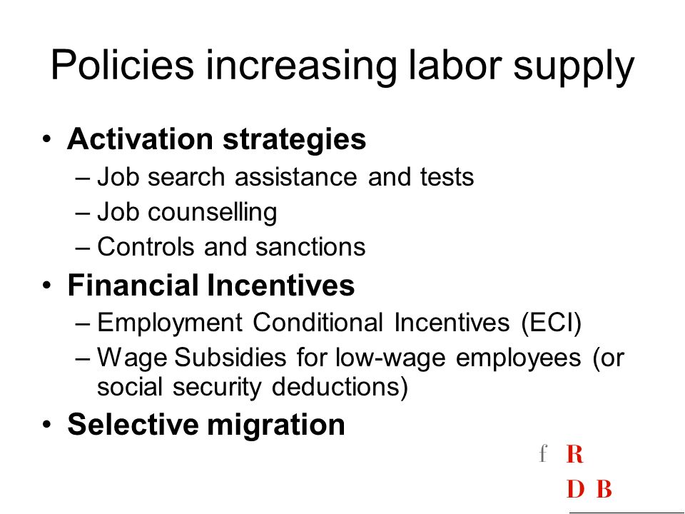 Policies increasing labor supply Activation strategies –Job search assistance and tests –Job counselling –Controls and sanctions Financial Incentives –Employment Conditional Incentives (ECI) –Wage Subsidies for low-wage employees (or social security deductions) Selective migration