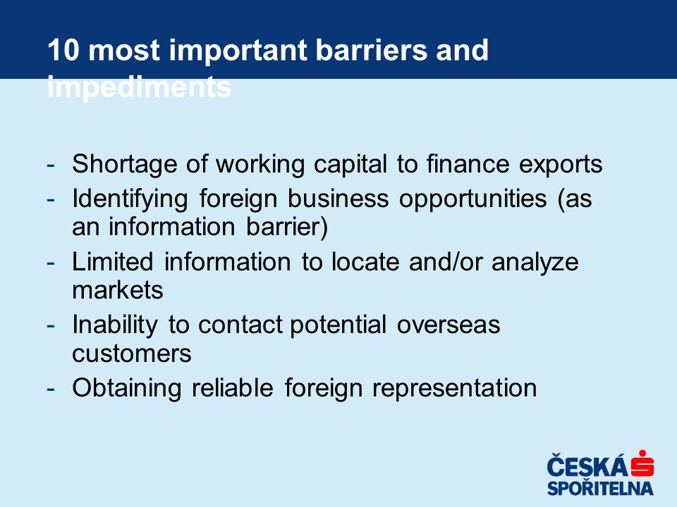 10 most important barriers and impediments -Shortage of working capital to finance exports -Identifying foreign business opportunities (as an informat