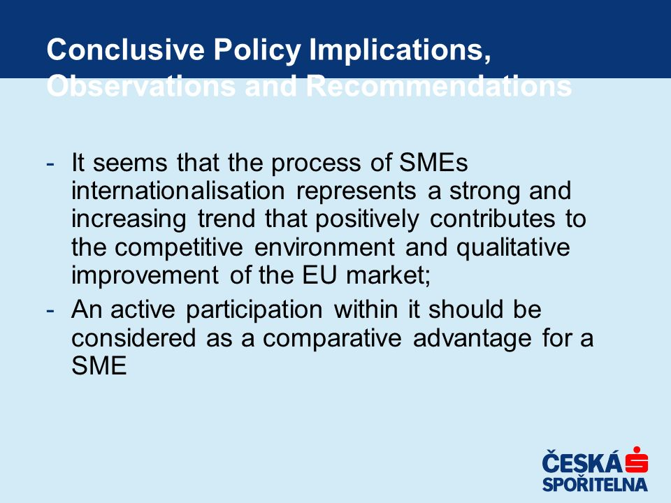 Conclusive Policy Implications, Observations and Recommendations -It seems that the process of SMEs internationalisation represents a strong and incre
