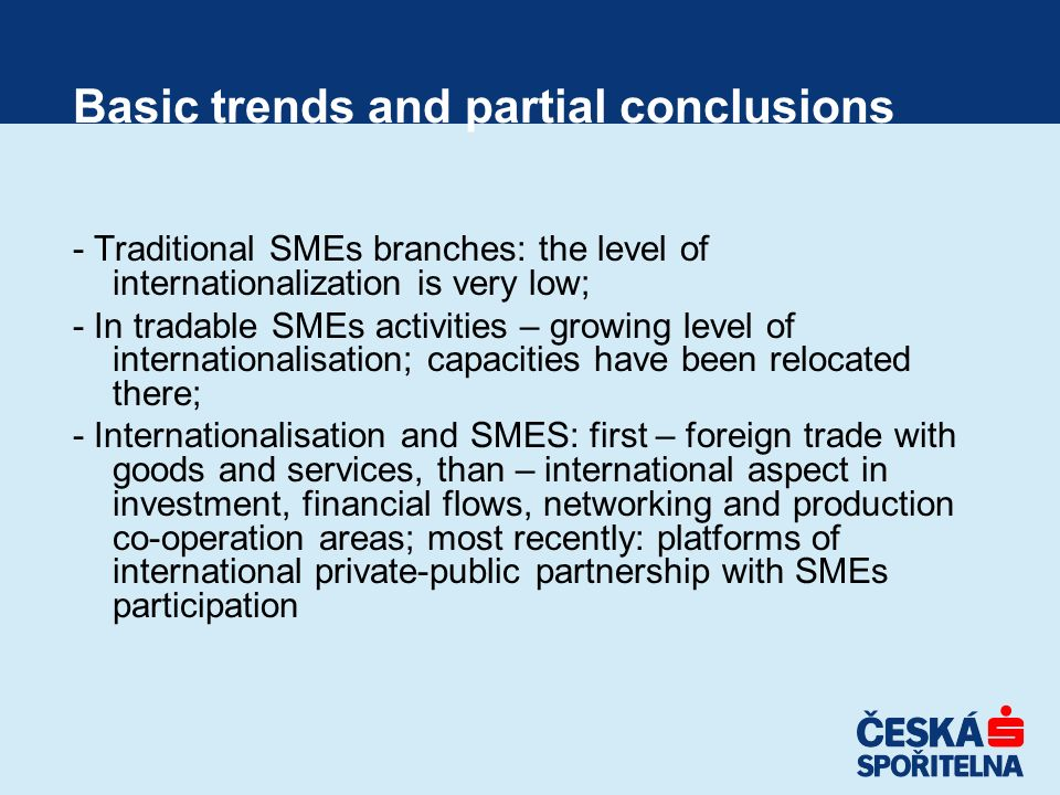 Basic trends and partial conclusions - Traditional SMEs branches: the level of internationalization is very low; - In tradable SMEs activities – growi