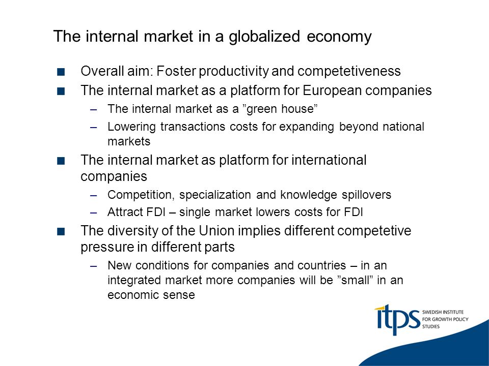 The internal market in a globalized economy Overall aim: Foster productivity and competetiveness The internal market as a platform for European companies –The internal market as a green house –Lowering transactions costs for expanding beyond national markets The internal market as platform for international companies –Competition, specialization and knowledge spillovers –Attract FDI – single market lowers costs for FDI The diversity of the Union implies different competetive pressure in different parts –New conditions for companies and countries – in an integrated market more companies will be small in an economic sense
