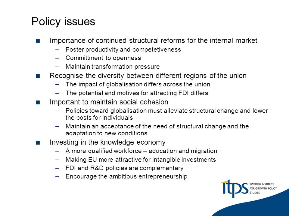 Policy issues Importance of continued structural reforms for the internal market –Foster productivity and competetiveness –Committment to openness –Maintain transformation pressure Recognise the diversity between different regions of the union –The impact of globalisation differs across the union –The potential and motives for attracting FDI differs Important to maintain social cohesion –Policies toward globalisation must alleviate structural change and lower the costs for individuals –Maintain an acceptance of the need of structural change and the adaptation to new conditions Investing in the knowledge economy –A more qualified workforce – education and migration –Making EU more attractive for intangible investments –FDI and R&D policies are complementary –Encourage the ambitious entrepreneurship