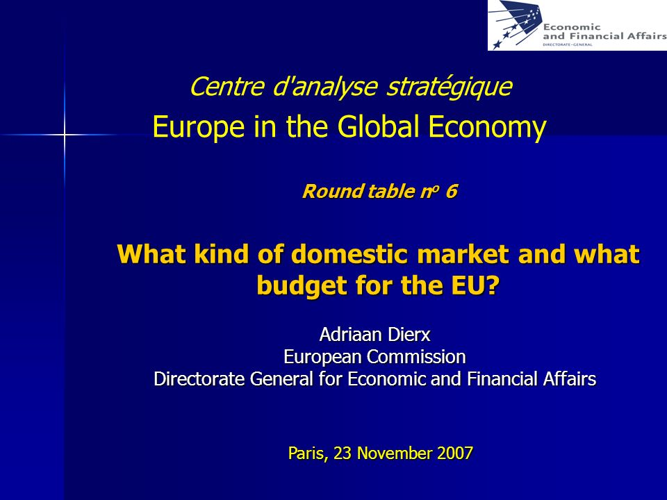 Round table n o 6 What kind of domestic market and what budget for the EU? Adriaan Dierx European Commission Directorate General for Economic and Fina