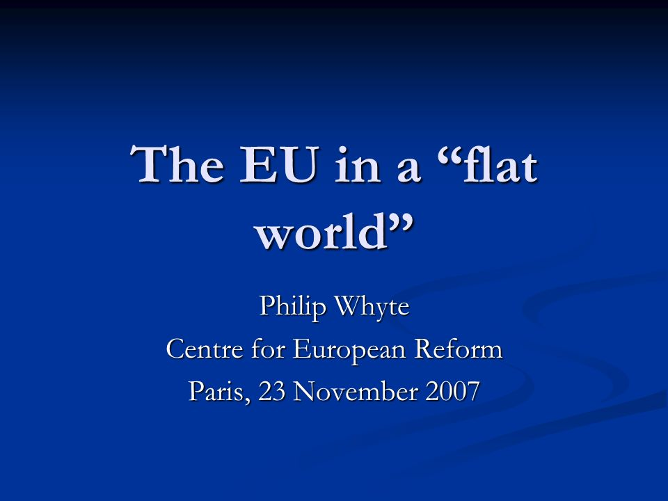 The EU in a flat world Philip Whyte Centre for European Reform Paris, 23 November 2007
