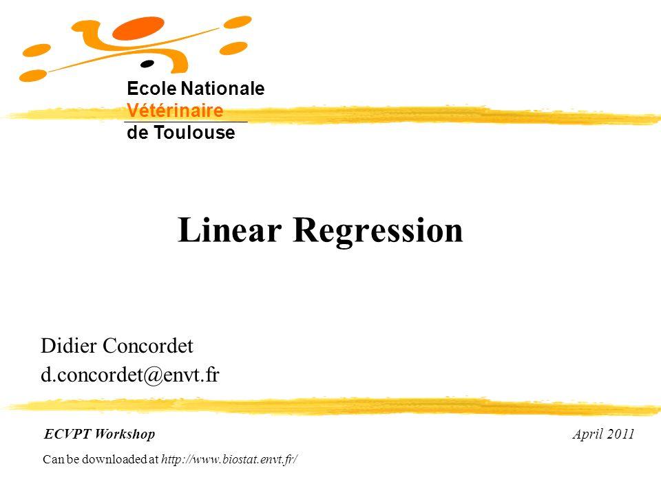 Linear Regression Didier Concordet d.concordet@envt.fr ECVPT Workshop April 2011 Ecole Nationale Vétérinaire de Toulouse Can be downloaded at http://www.biostat.envt.fr/
