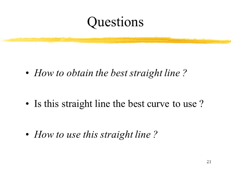 21 Questions How to obtain the best straight line ? Is this straight line the best curve to use ? How to use this straight line ?