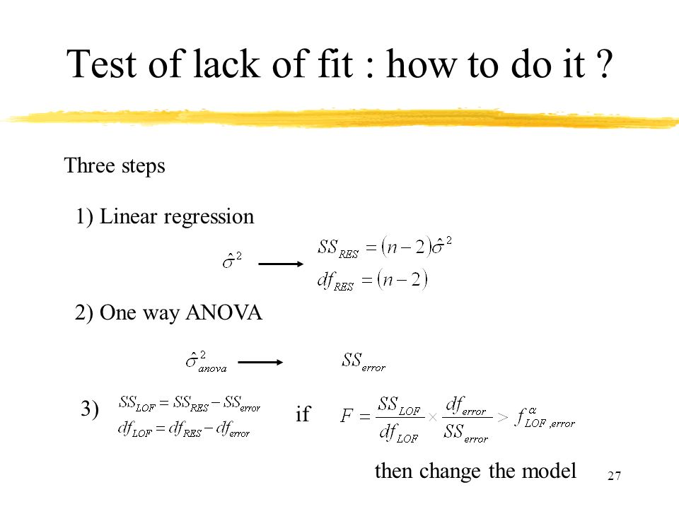 27 Test of lack of fit : how to do it ? Three steps 1) Linear regression 2) One way ANOVA 3) if then change the model