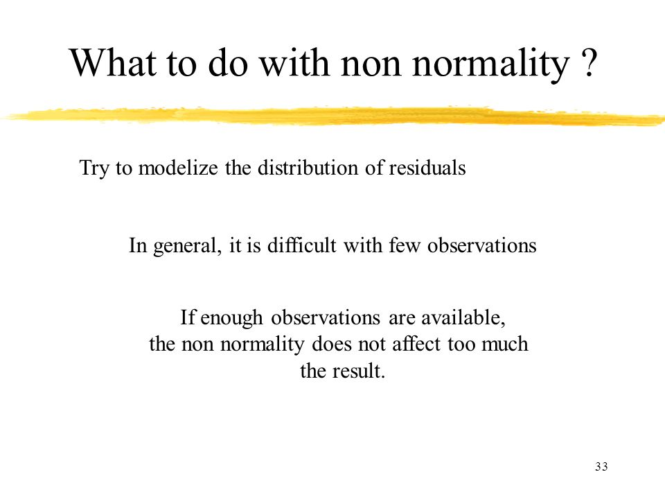 33 What to do with non normality ? Try to modelize the distribution of residuals In general, it is difficult with few observations If enough observati