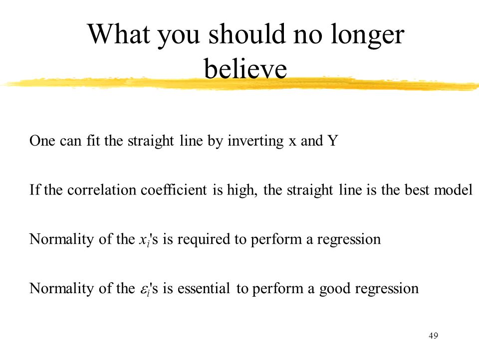 49 What you should no longer believe One can fit the straight line by inverting x and Y If the correlation coefficient is high, the straight line is t