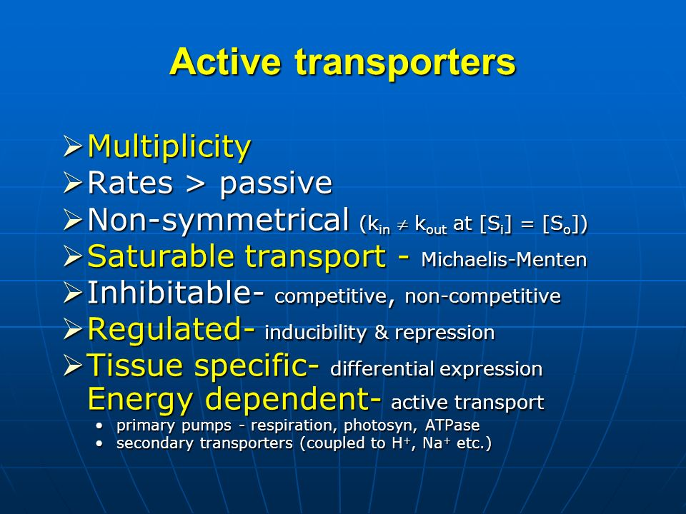 Active transporters Multiplicity Multiplicity Rates > passive Rates > passive Non-symmetrical (k in k out at [S i ] = [S o ]) Non-symmetrical (k in k out at [S i ] = [S o ]) Saturable transport - Michaelis-Menten Saturable transport - Michaelis-Menten Inhibitable- competitive, non-competitive Inhibitable- competitive, non-competitive Regulated- inducibility & repression Regulated- inducibility & repression Tissue specific- differential expression Energy dependent- active transport Tissue specific- differential expression Energy dependent- active transport primary pumps - respiration, photosyn, ATPaseprimary pumps - respiration, photosyn, ATPase secondary transporters (coupled to H +, Na + etc.)secondary transporters (coupled to H +, Na + etc.)
