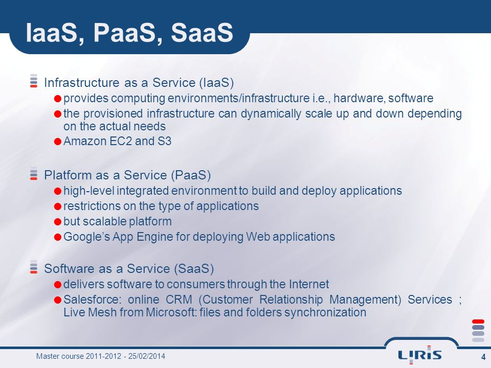 Master course 2011-2012 - 25/02/2014 4 IaaS, PaaS, SaaS Infrastructure as a Service (IaaS) provides computing environments/infrastructure i.e., hardwa