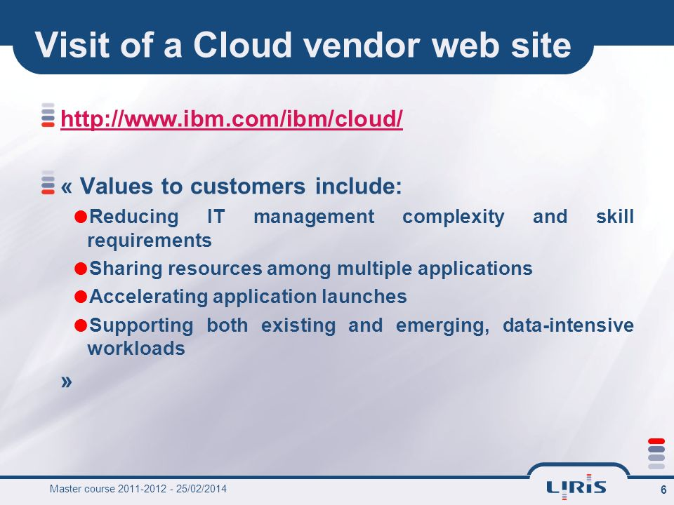 Master course 2011-2012 - 25/02/2014 6 Visit of a Cloud vendor web site http://www.ibm.com/ibm/cloud/ « Values to customers include: Reducing IT manag