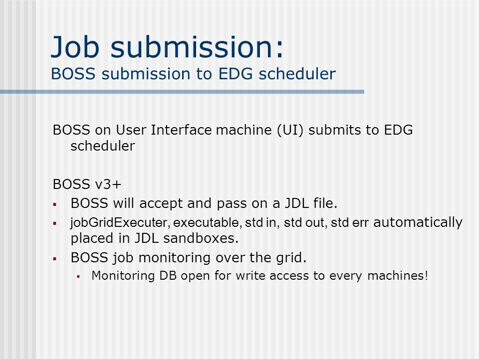 Job submission: BOSS submission to EDG scheduler BOSS on User Interface machine (UI) submits to EDG scheduler BOSS v3+ BOSS will accept and pass on a JDL file.