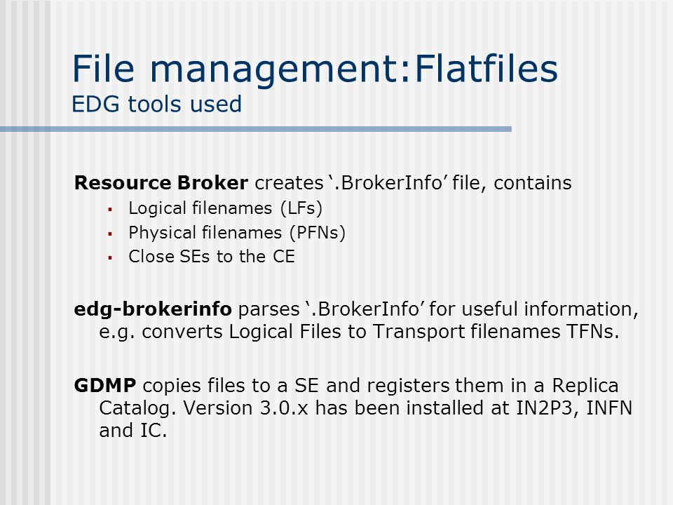 File management:Flatfiles EDG tools used Resource Broker creates.BrokerInfo file, contains Logical filenames (LFs) Physical filenames (PFNs) Close SEs to the CE edg-brokerinfo parses.BrokerInfo for useful information, e.g.