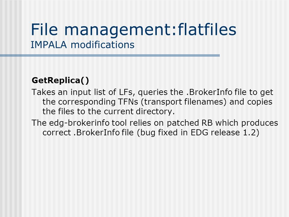 File management:flatfiles IMPALA modifications GetReplica() Takes an input list of LFs, queries the.BrokerInfo file to get the corresponding TFNs (transport filenames) and copies the files to the current directory.
