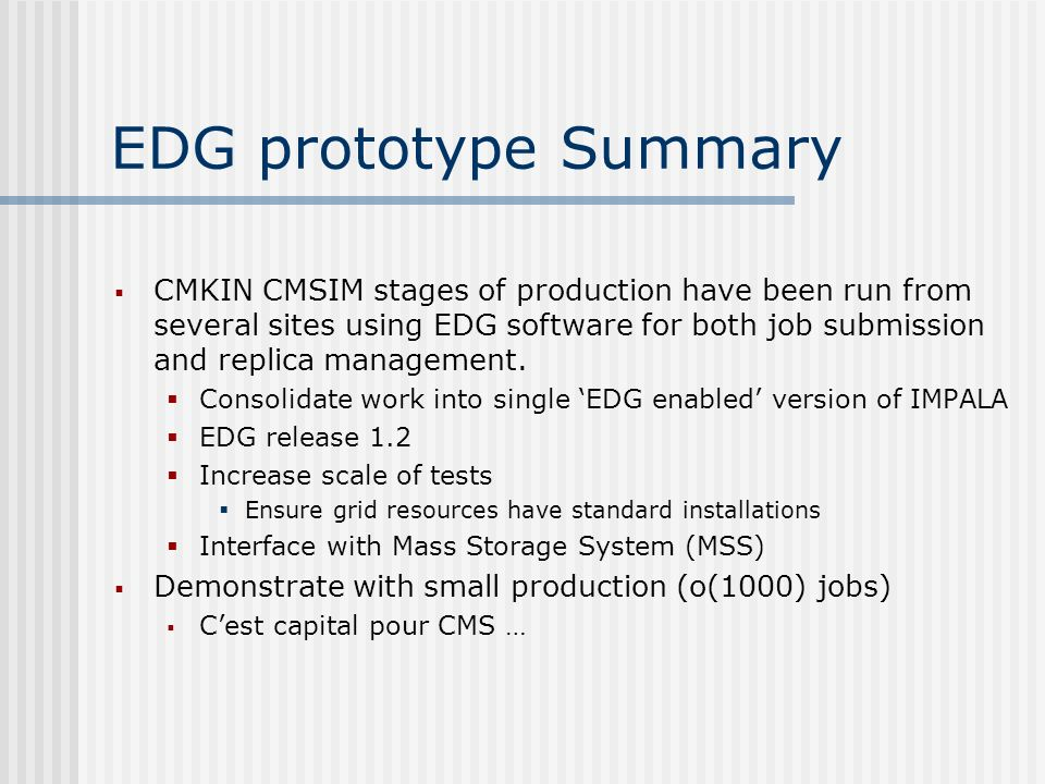 EDG prototype Summary CMKIN CMSIM stages of production have been run from several sites using EDG software for both job submission and replica management.