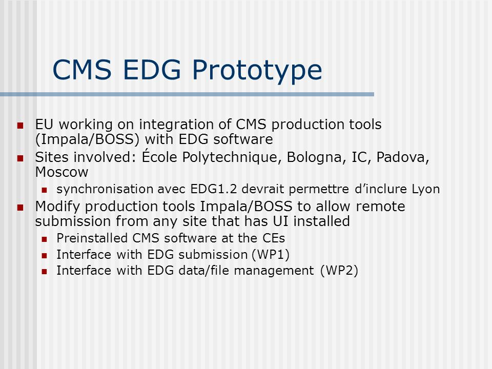 CMS EDG Prototype EU working on integration of CMS production tools (Impala/BOSS) with EDG software Sites involved: École Polytechnique, Bologna, IC, Padova, Moscow synchronisation avec EDG1.2 devrait permettre dinclure Lyon Modify production tools Impala/BOSS to allow remote submission from any site that has UI installed Preinstalled CMS software at the CEs Interface with EDG submission (WP1) Interface with EDG data/file management (WP2)