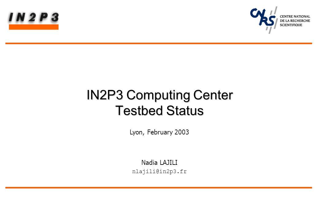 Nadia LAJILI nlajili@in2p3.fr IN2P3 Computing Center Testbed Status IN2P3 Computing Center Testbed Status Lyon, February 2003