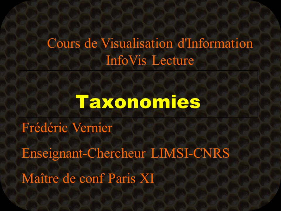 Taxonomies Frédéric Vernier Enseignant-Chercheur LIMSI-CNRS Maître de conf Paris XI Cours de Visualisation d Information InfoVis Lecture