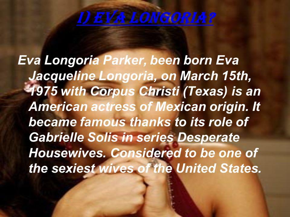 i) EVA LONGORIA? Eva Longoria Parker, been born Eva Jacqueline Longoria, on March 15th, 1975 with Corpus Christi (Texas) is an American actress of Mex