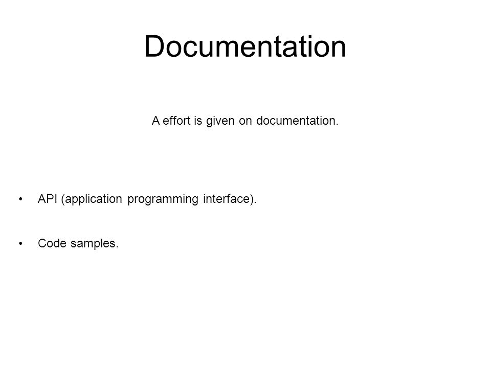 Documentation A effort is given on documentation. API (application programming interface). Code samples.