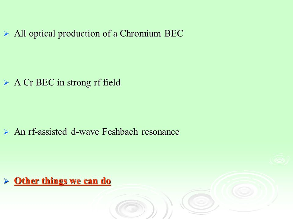 All optical production of a Chromium BEC All optical production of a Chromium BEC A Cr BEC in strong rf field A Cr BEC in strong rf field An rf-assisted d-wave Feshbach resonance An rf-assisted d-wave Feshbach resonance Other things we can do Other things we can do