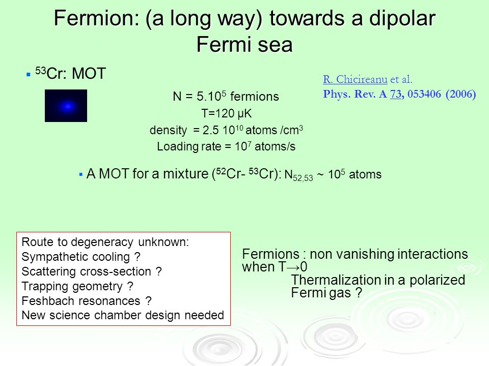 Fermion: (a long way) towards a dipolar Fermi sea 53 Cr: MOT N = 5.10 5 fermions T=120 μK density = 2.5 10 10 atoms /cm 3 Loading rate = 10 7 atoms/s R.