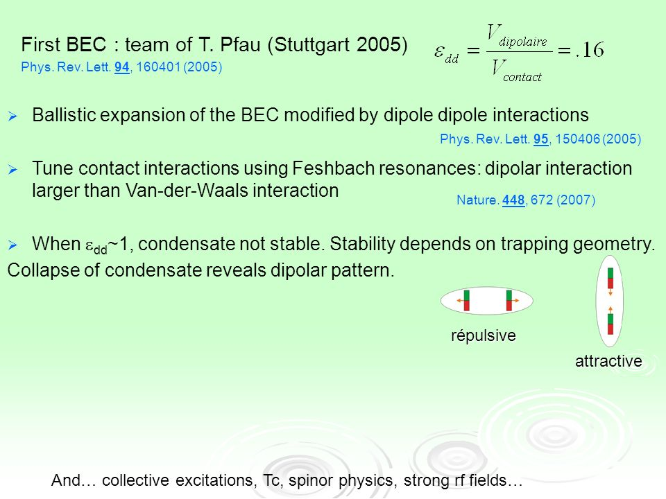 Ballistic expansion of the BEC modified by dipole dipole interactions Tune contact interactions using Feshbach resonances: dipolar interaction larger than Van-der-Waals interaction When dd ~1, condensate not stable.