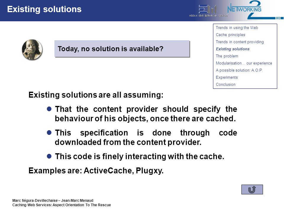 Marc Ségura-Devillechaise – Jean-Marc Menaud Caching Web Services: Aspect Orientation To The Rescue Existing solutions Existing solutions are all assuming: That the content provider should specify the behaviour of his objects, once there are cached.