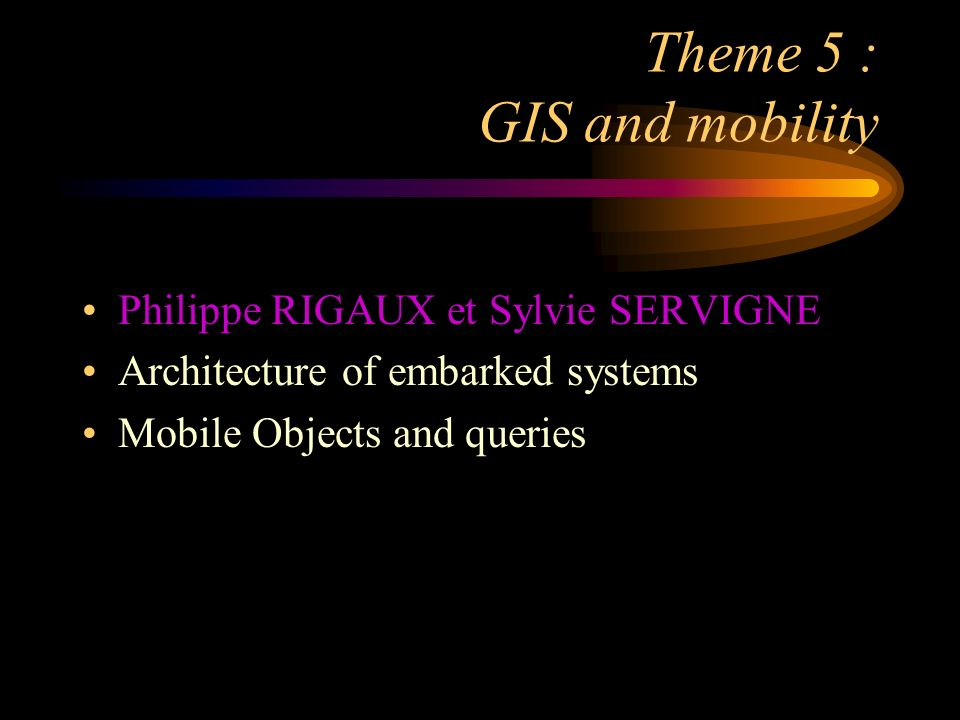 Theme 5 : GIS and mobility Philippe RIGAUX et Sylvie SERVIGNE Architecture of embarked systems Mobile Objects and queries
