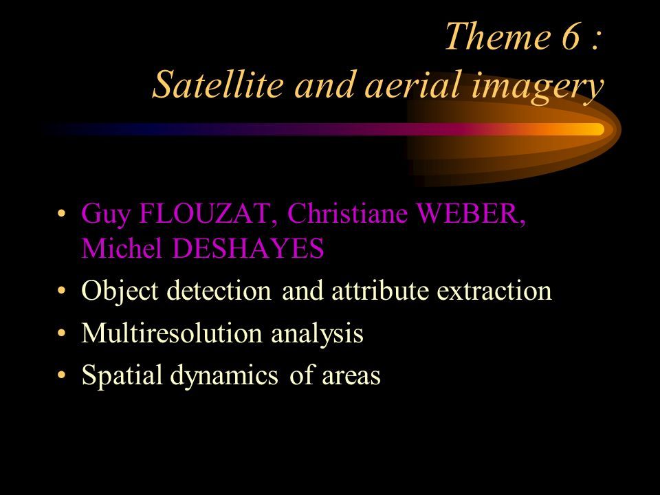 Theme 6 : Satellite and aerial imagery Guy FLOUZAT, Christiane WEBER, Michel DESHAYES Object detection and attribute extraction Multiresolution analysis Spatial dynamics of areas