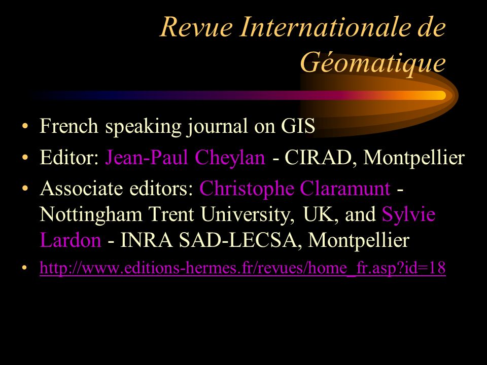 Revue Internationale de Géomatique French speaking journal on GIS Editor: Jean-Paul Cheylan - CIRAD, Montpellier Associate editors: Christophe Claramunt - Nottingham Trent University, UK, and Sylvie Lardon - INRA SAD-LECSA, Montpellier   id=18