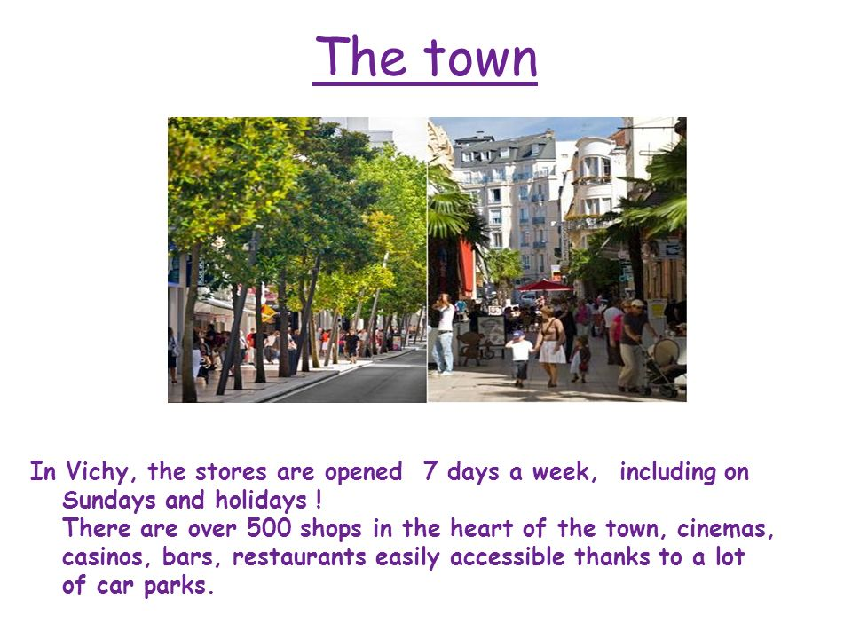 The town In Vichy, the stores are opened 7 days a week, including on Sundays and holidays ! There are over 500 shops in the heart of the town, cinemas