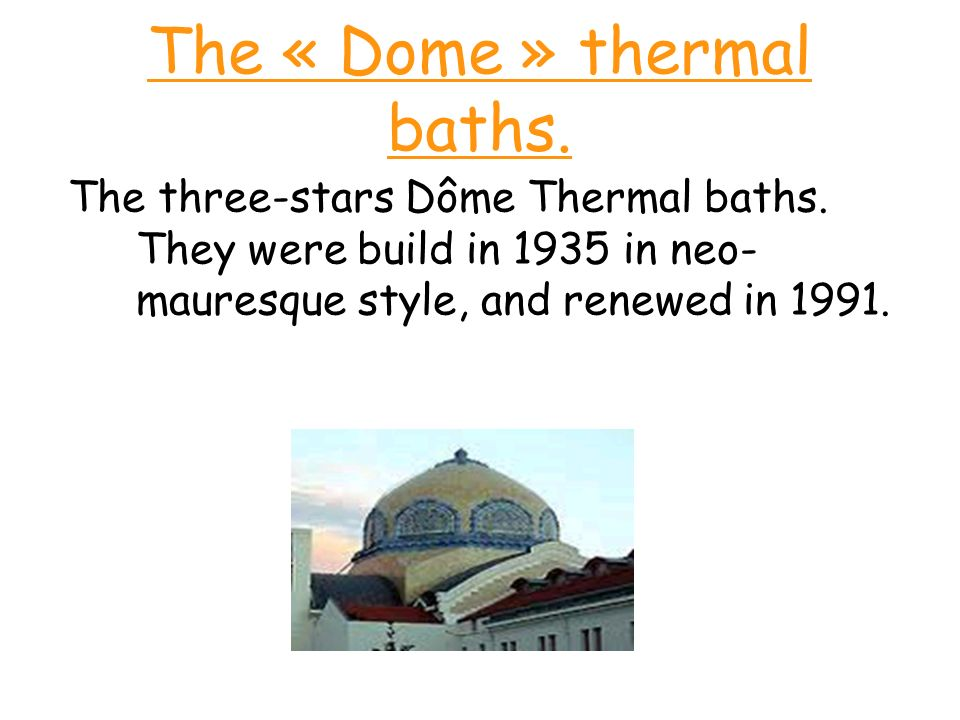 The « Dome » thermal baths. The three-stars Dôme Thermal baths. They were build in 1935 in neo- mauresque style, and renewed in 1991.