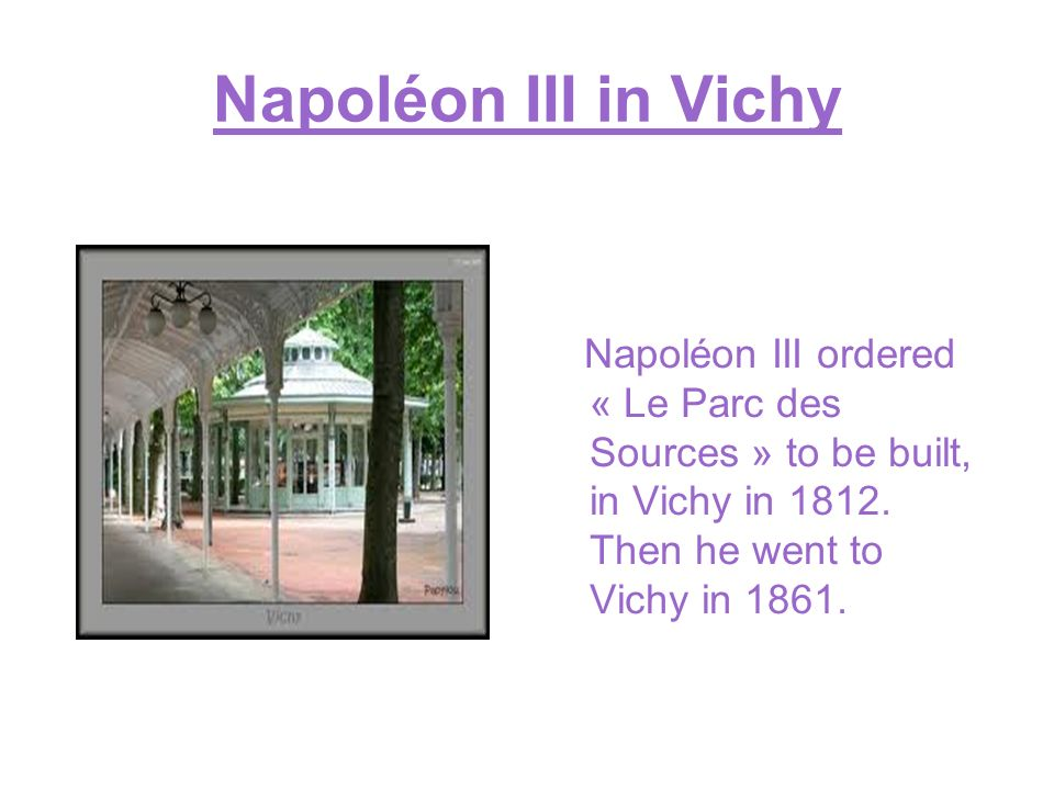 Napoléon III in Vichy Napoléon III ordered « Le Parc des Sources » to be built, in Vichy in 1812. Then he went to Vichy in 1861.
