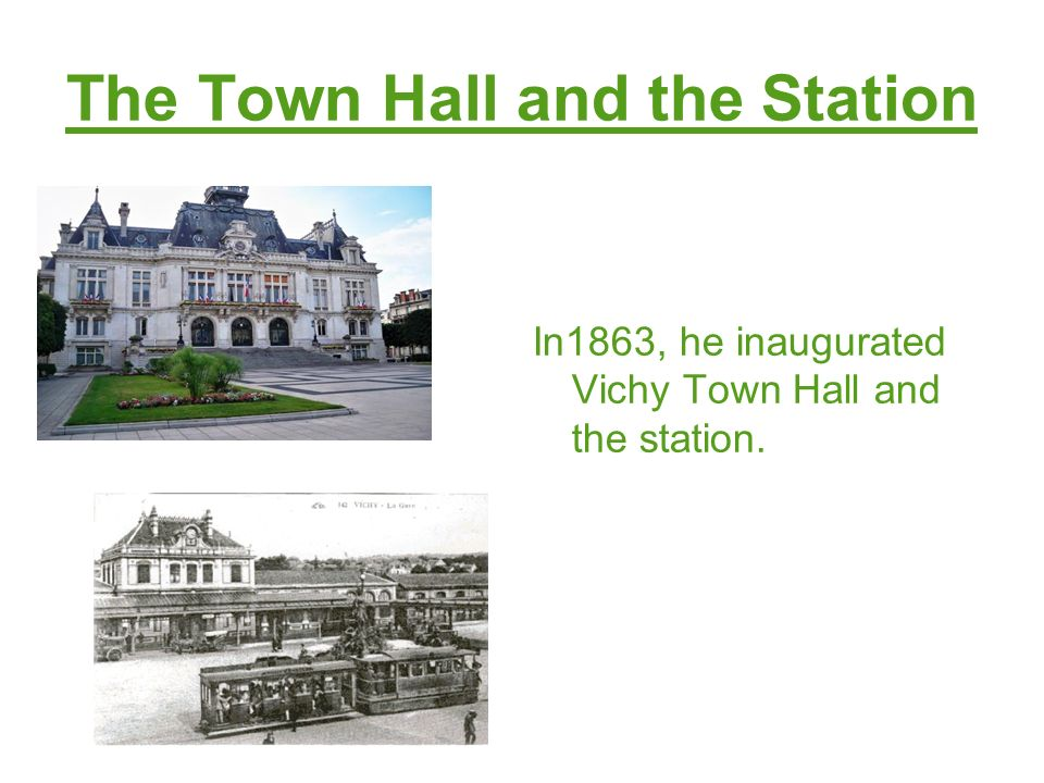The Town Hall and the Station In1863, he inaugurated Vichy Town Hall and the station.