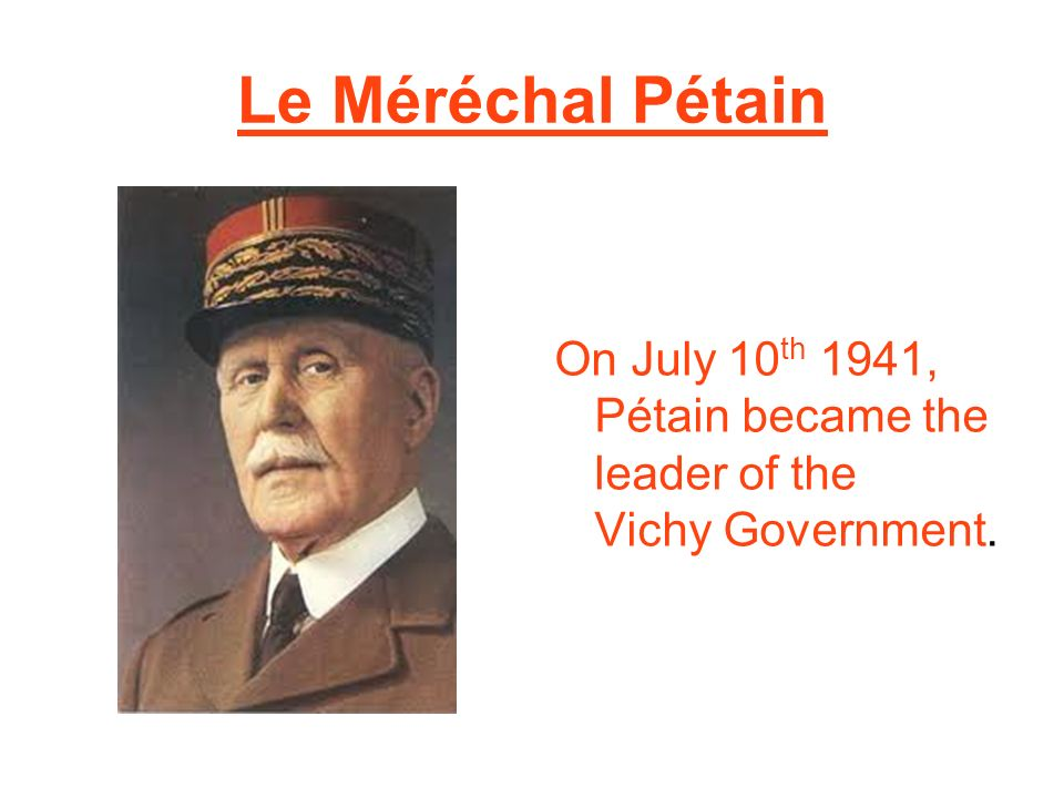 Le Méréchal Pétain On July 10 th 1941, Pétain became the leader of the Vichy Government.
