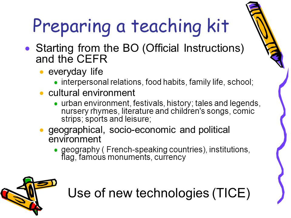 Preparing a teaching kit Starting from the BO (Official Instructions) and the CEFR everyday life interpersonal relations, food habits, family life, school; cultural environment urban environment, festivals, history; tales and legends, nursery rhymes, literature and children s songs, comic strips; sports and leisure; geographical, socio-economic and political environment geography ( French-speaking countries), institutions, flag, famous monuments, currency Use of new technologies (TICE)