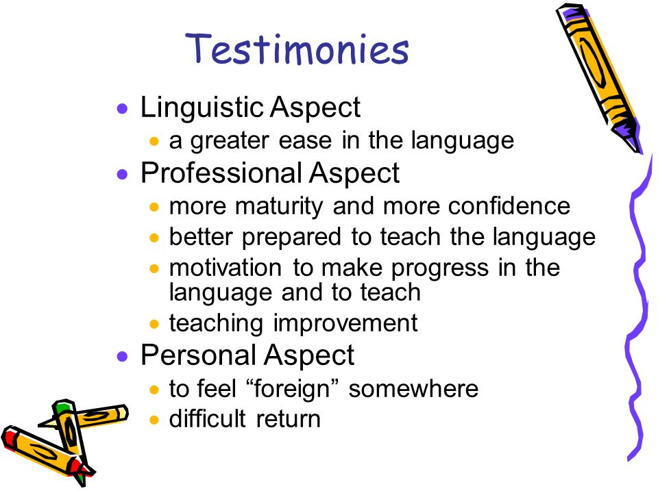 Testimonies Linguistic Aspect a greater ease in the language Professional Aspect more maturity and more confidence better prepared to teach the language motivation to make progress in the language and to teach teaching improvement Personal Aspect to feel foreign somewhere difficult return