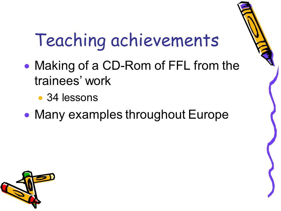 Teaching achievements Making of a CD-Rom of FFL from the trainees work 34 lessons Many examples throughout Europe