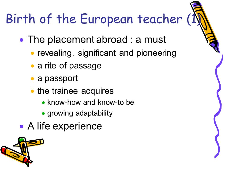 Birth of the European teacher (1) The placement abroad : a must revealing, significant and pioneering a rite of passage a passport the trainee acquires know-how and know-to be growing adaptability A life experience