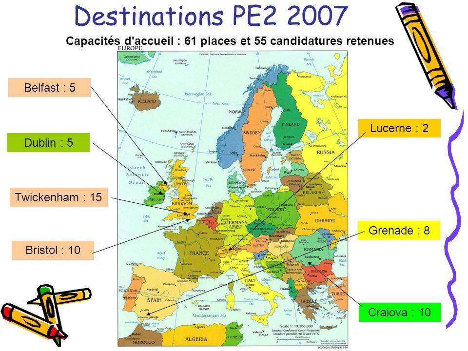 Destinations PE2 2007 Lucerne : 2 Craiova : 10 Twickenham : 15 Dublin : 5 Belfast : 5 Grenade : 8 Bristol : 10 Capacités d accueil : 61 places et 55 candidatures retenues