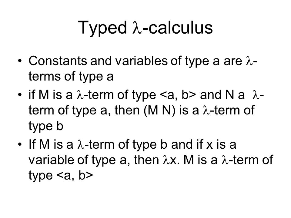 Typed -calculus Constants and variables of type a are - terms of type a if M is a -term of type and N a - term of type a, then (M N) is a -term of typ