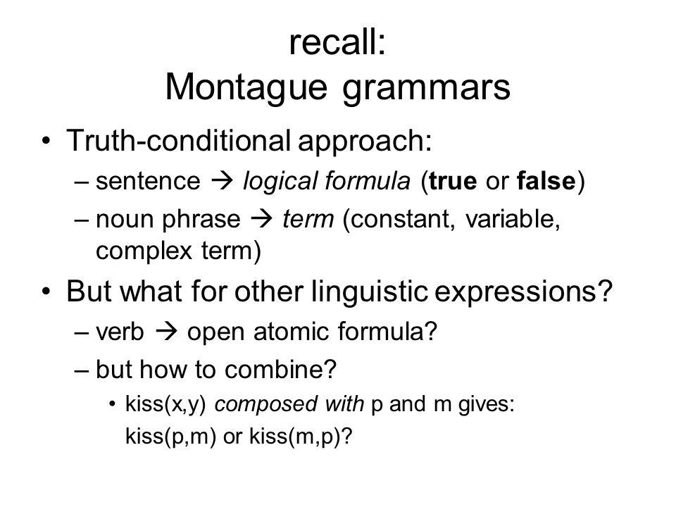 recall: Montague grammars Truth-conditional approach: –sentence logical formula (true or false) –noun phrase term (constant, variable, complex term) B